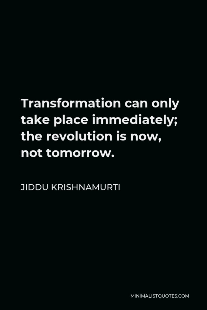 Jiddu Krishnamurti Quote - Transformation can only take place immediately; the revolution is now, not tomorrow.
