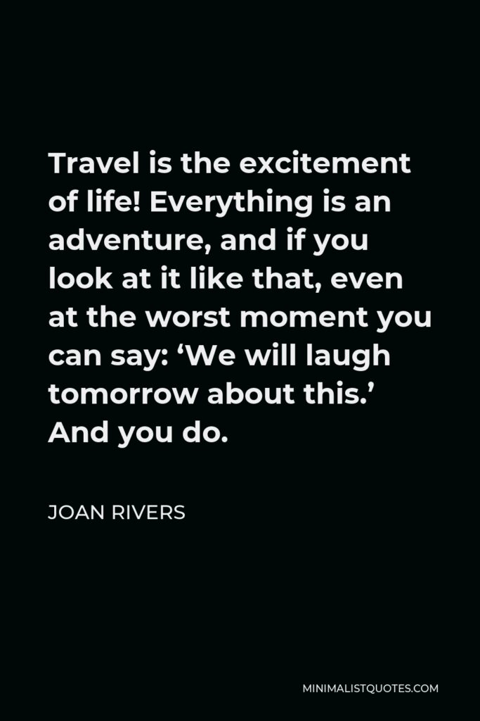 Joan Rivers Quote - Travel is the excitement of life! Everything is an adventure, and if you look at it like that, even at the worst moment you can say: 'We will laugh tomorrow about this.' And you do.