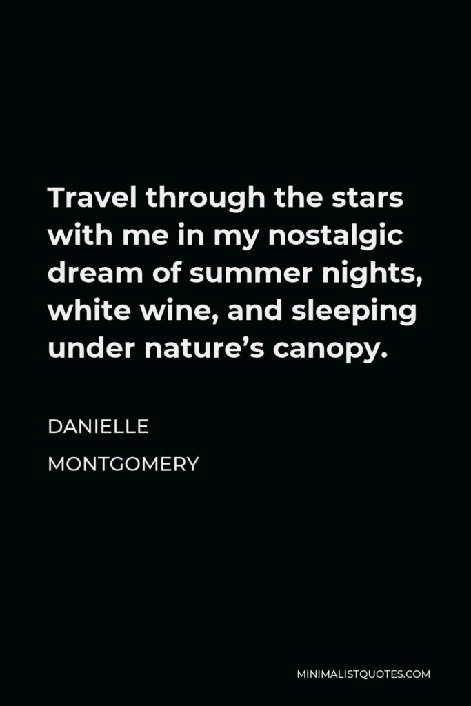 Danielle Montgomery Quote - Travel through the stars with me in my nostalgic dream of summer nights, white wine, and sleeping under nature's canopy.