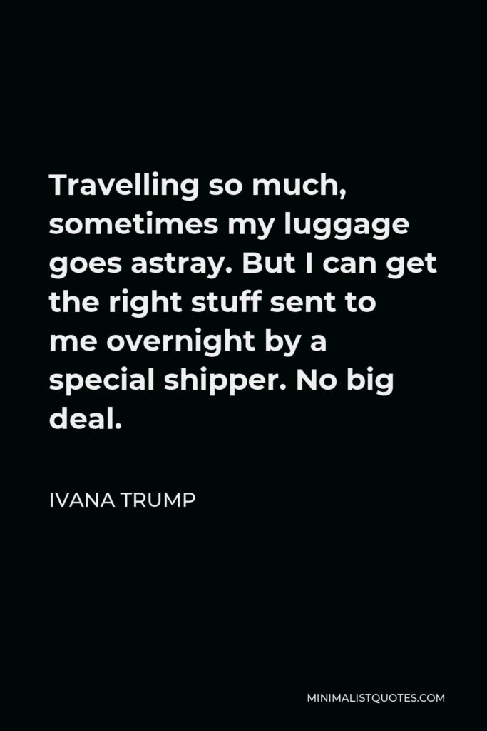 Ivana Trump Quote - Travelling so much, sometimes my luggage goes astray. But I can get the right stuff sent to me overnight by a special shipper. No big deal.