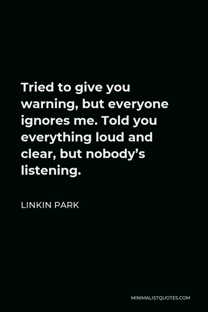 Linkin Park Quote - Tried to give you warning, but everyone ignores me. Told you everything loud and clear, but nobody's listening.
