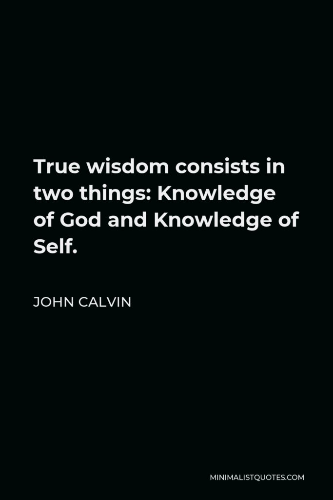 John Calvin Quote - True wisdom consists in two things: Knowledge of God and Knowledge of Self.