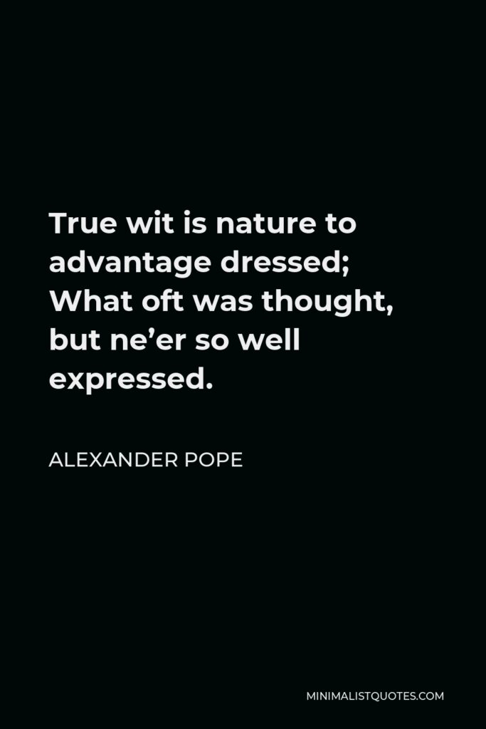 Alexander Pope Quote - True wit is nature to advantage dressed; What oft was thought, but ne'er so well expressed.