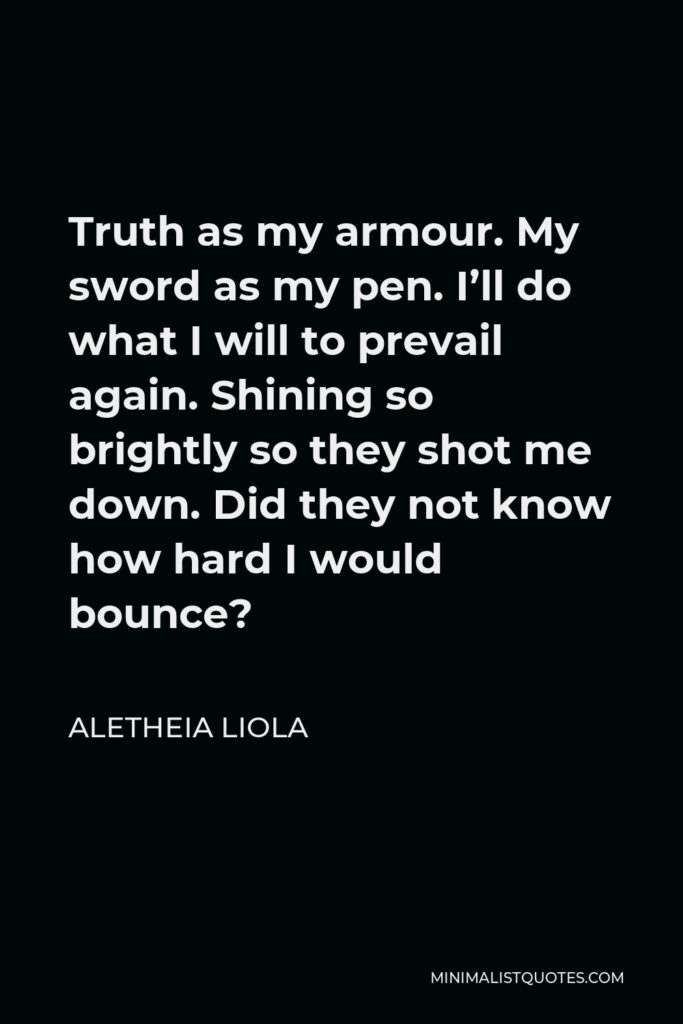 Aletheia Liola Quote - Truth as my armour. My sword as my pen. I'll do what I will to prevail again. Shining so brightly so they shot me down. Did they not know how hard I would bounce?