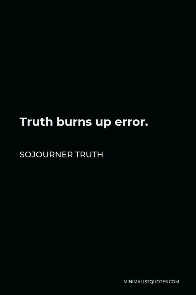 Sojourner Truth Quote - Truth burns up error.