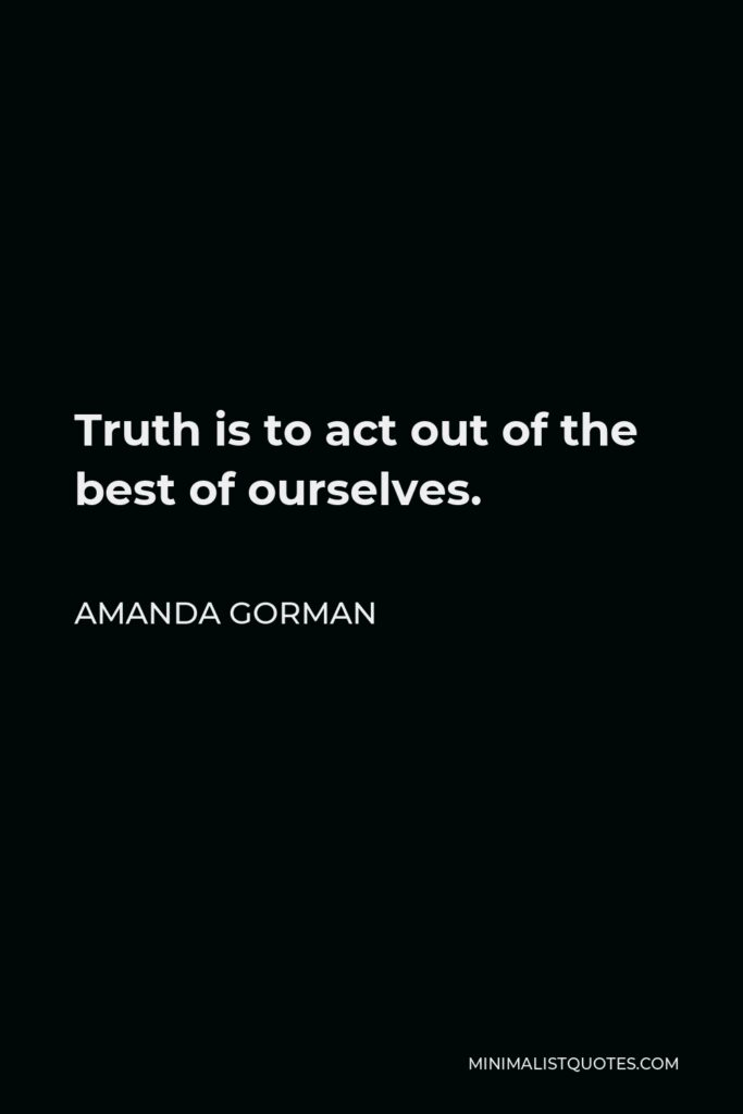 Amanda Gorman Quote - Truth is to act out of the best of ourselves.