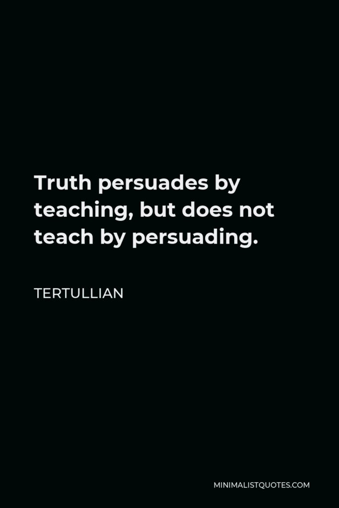 Tertullian Quote - Truth persuades by teaching, but does not teach by persuading.