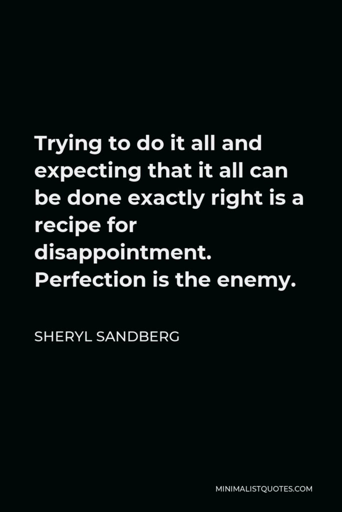 Sheryl Sandberg Quote - Trying to do it all and expecting that it all can be done exactly right is a recipe for disappointment. Perfection is the enemy.
