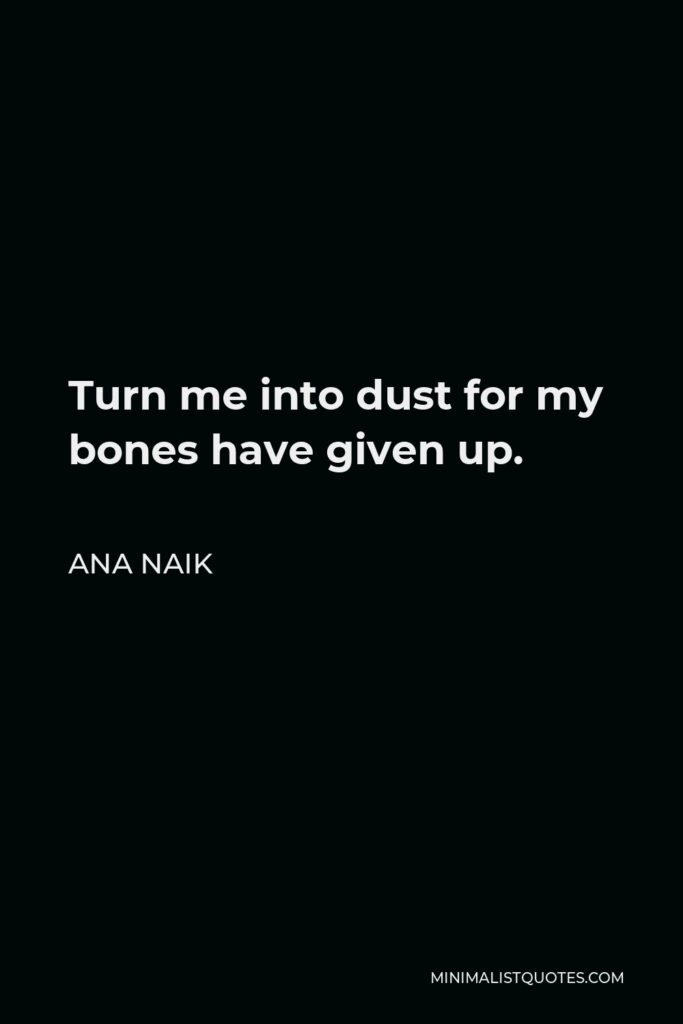 Ana Naik Quote - Turn me into dust for my bones have given up.