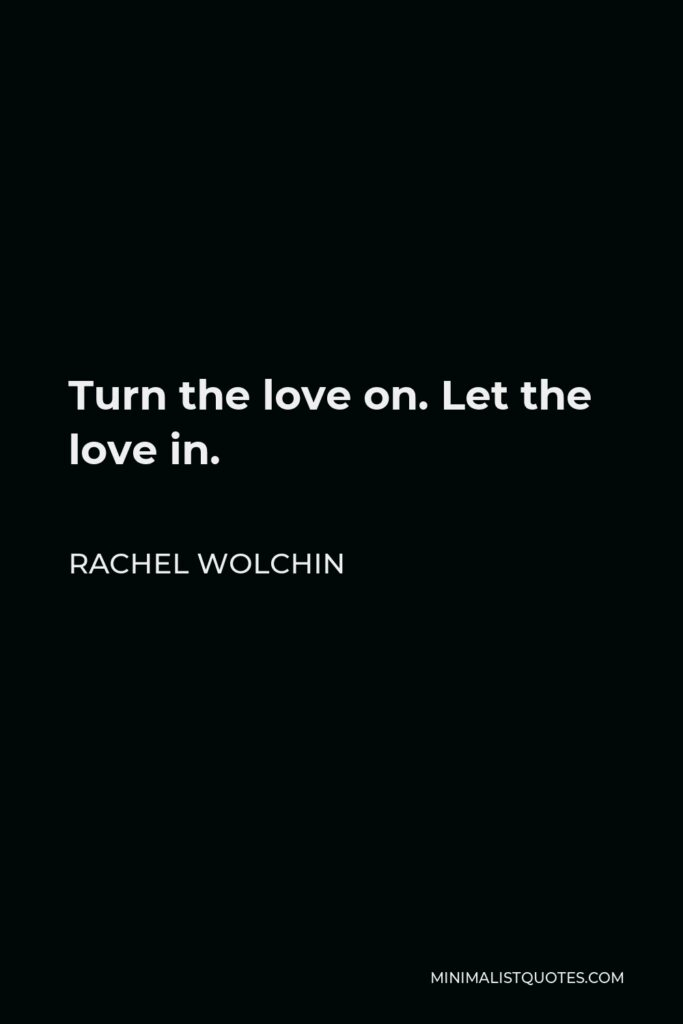 Rachel Wolchin Quote - Turn the love on. Let the love in.
