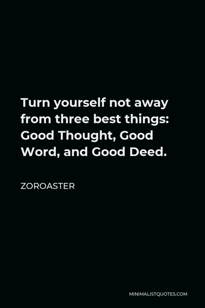 Zoroaster Quote - Turn yourself not away from three best things: Good Thought, Good Word, and Good Deed.
