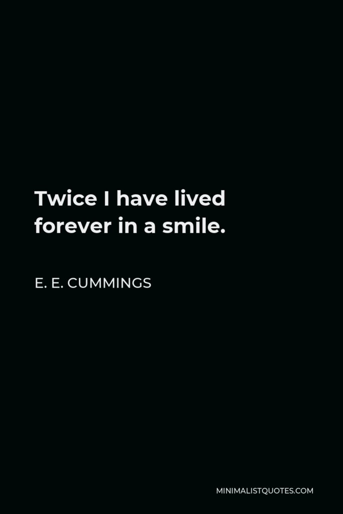 E. E. Cummings Quote - Twice I have lived forever in a smile.