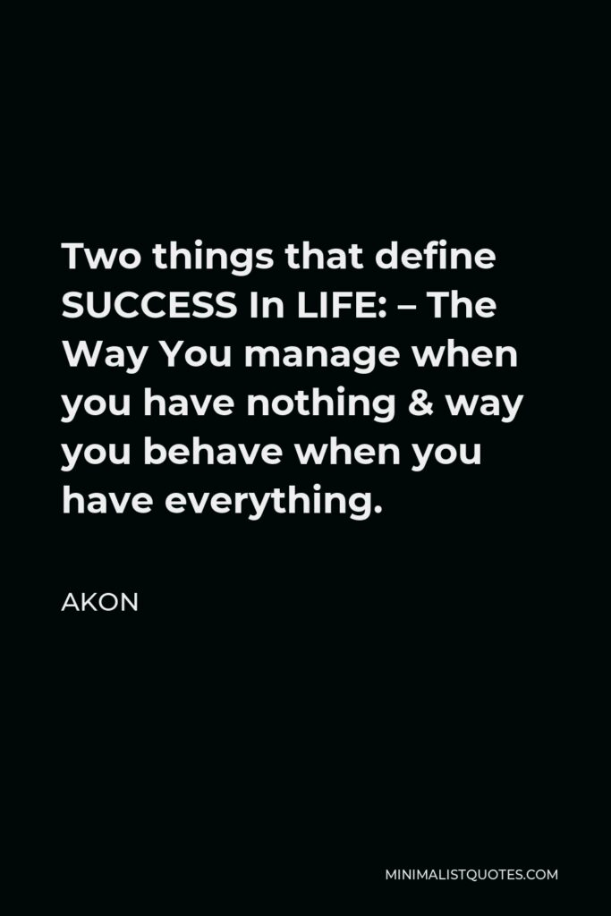Akon Quote - Two things that define SUCCESS In LIFE: – The Way You manage when you have nothing & way you behave when you have everything.