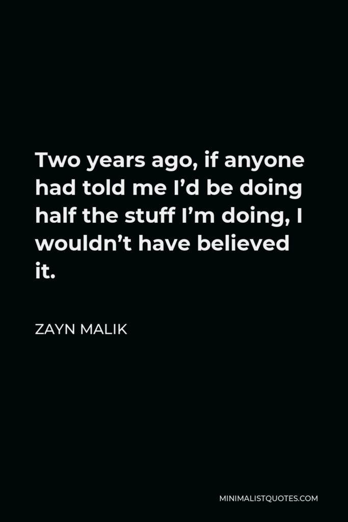 Zayn Malik Quote - Two years ago, if anyone had told me I'd be doing half the stuff I'm doing, I wouldn't have believed it.