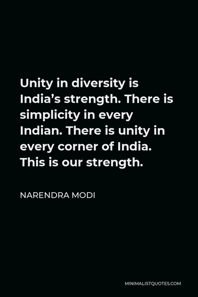 Narendra Modi Quote - Unity in diversity is India's strength. There is simplicity in every Indian. There is unity in every corner of India. This is our strength.