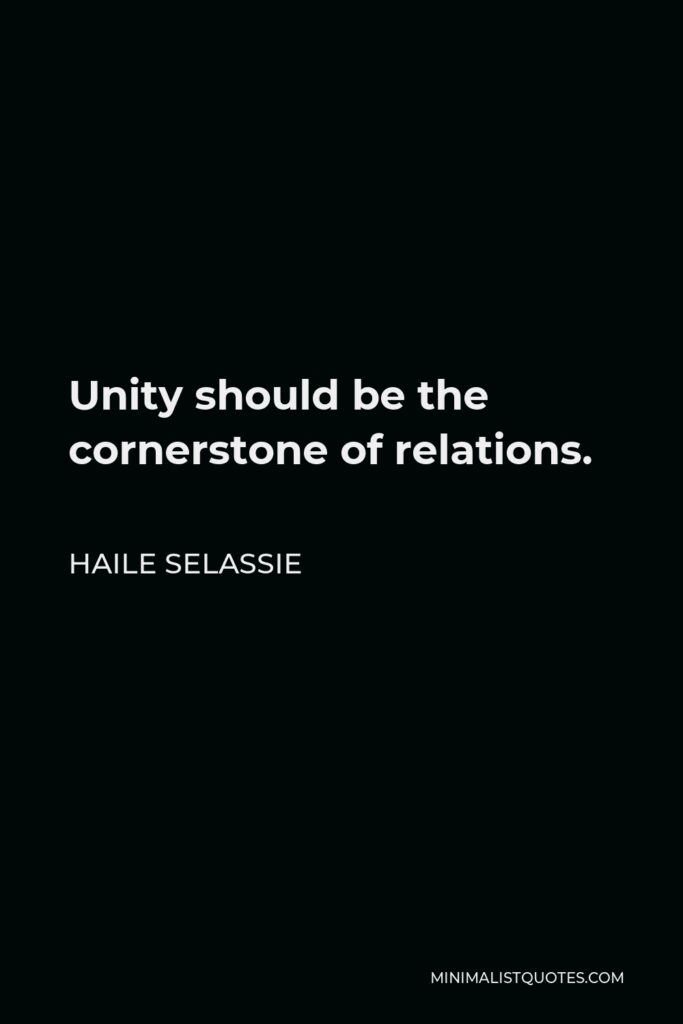 Haile Selassie Quote - Unity should be the cornerstone of relations.