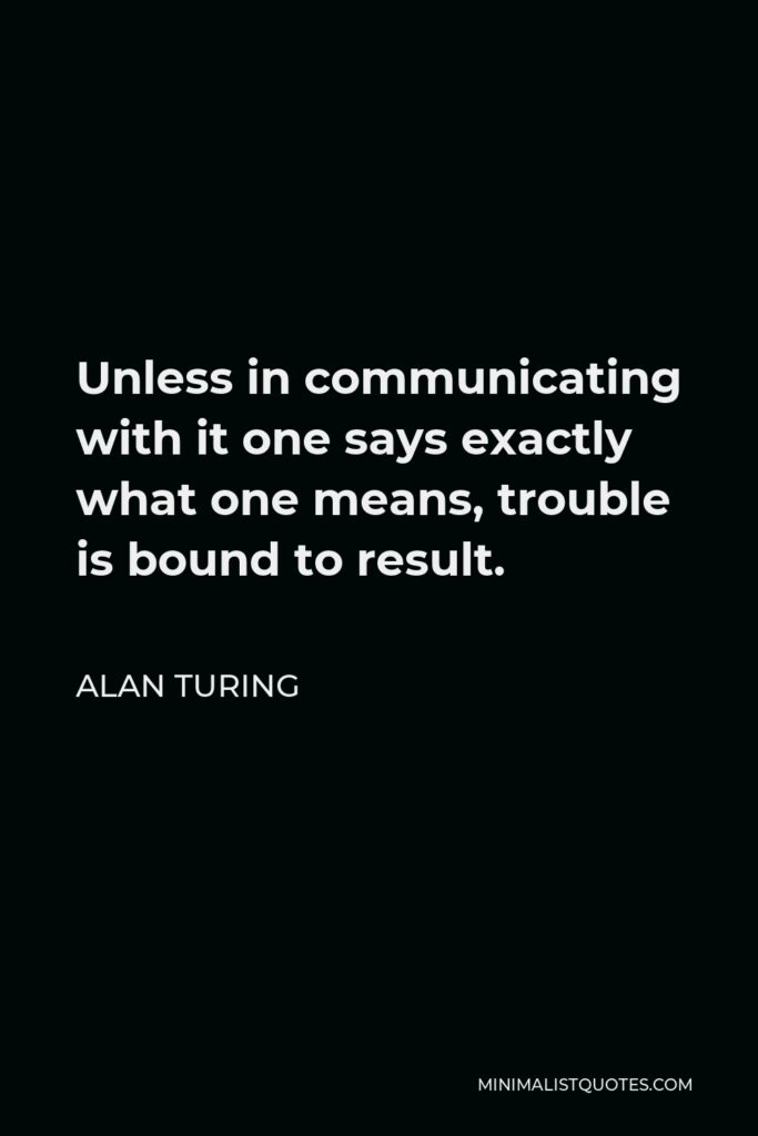 Alan Turing Quote - Unless in communicating with it one says exactly what one means, trouble is bound to result.