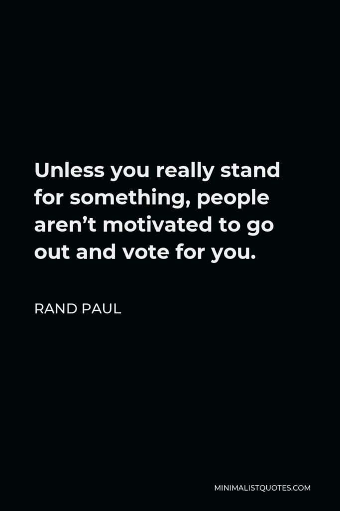 Rand Paul Quote - Unless you really stand for something, people aren't motivated to go out and vote for you.