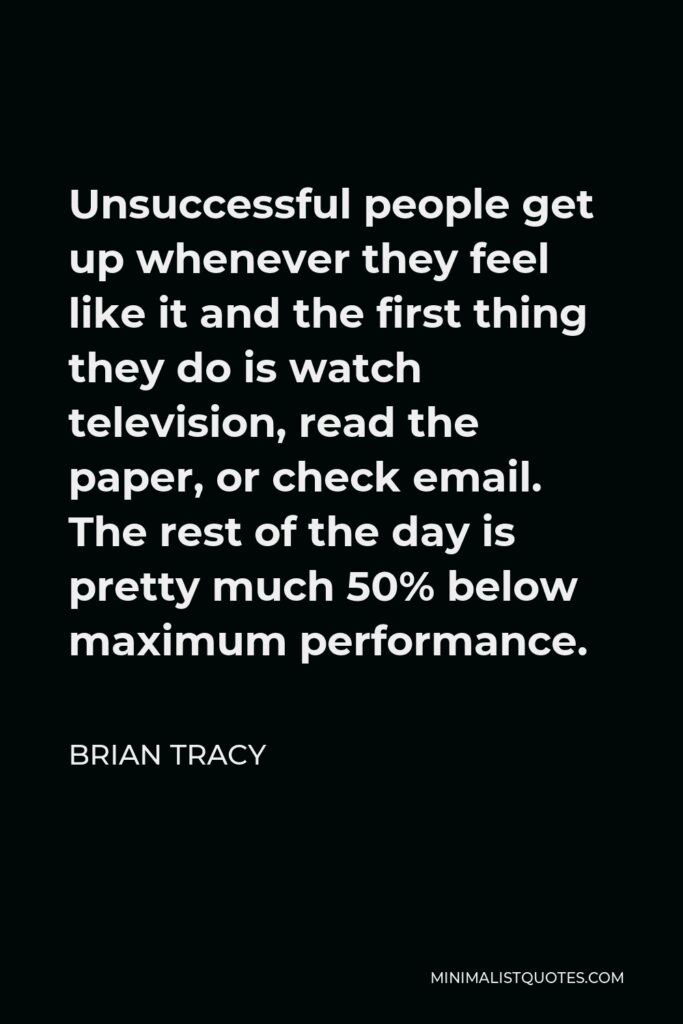 Brian Tracy Quote - Unsuccessful people get up whenever they feel like it and the first thing they do is watch television, read the paper, or check email. The rest of the day is pretty much 50% below maximum performance.