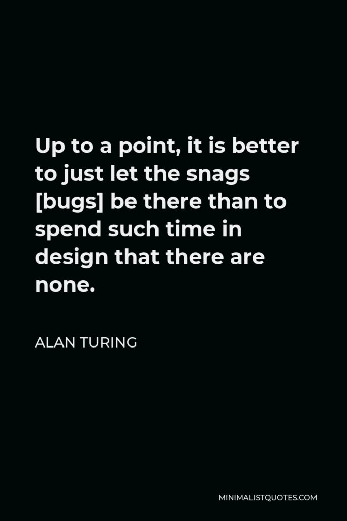 Alan Turing Quote - Up to a point, it is better to just let the snags [bugs] be there than to spend such time in design that there are none.