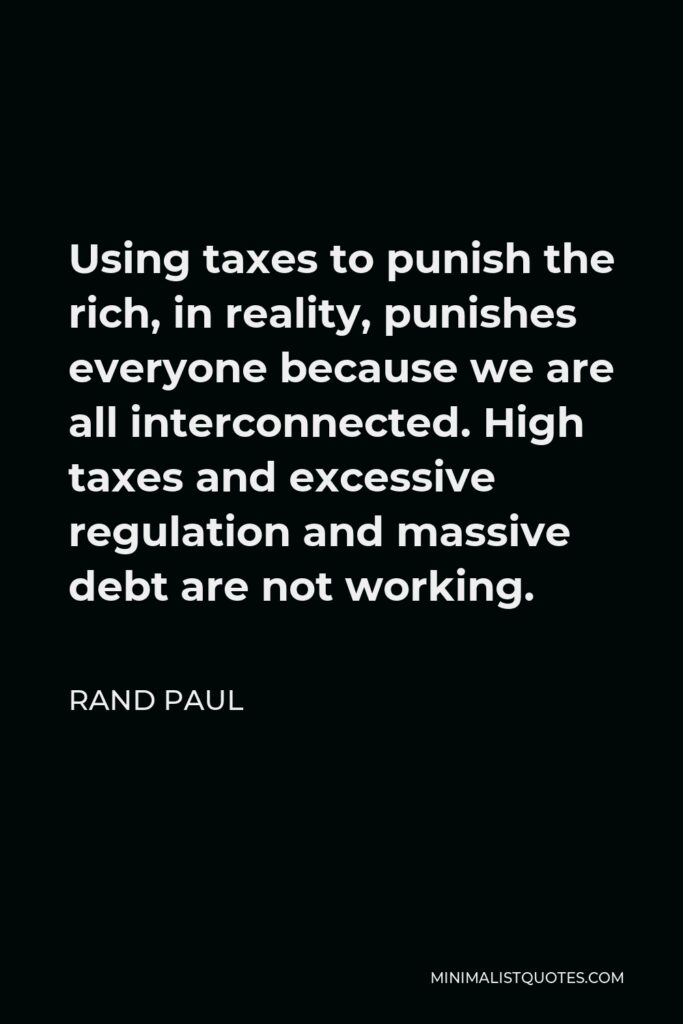 Rand Paul Quote - Using taxes to punish the rich, in reality, punishes everyone because we are all interconnected. High taxes and excessive regulation and massive debt are not working.