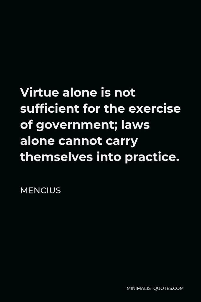 Mencius Quote - Virtue alone is not sufficient for the exercise of government; laws alone cannot carry themselves into practice.