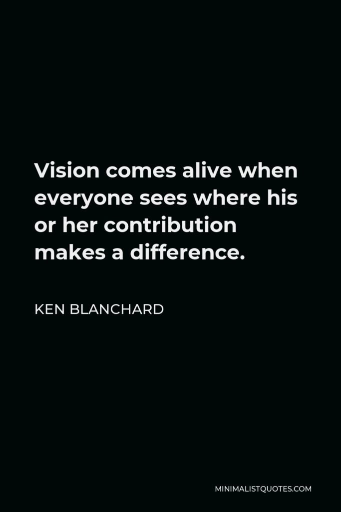 Ken Blanchard Quote - Vision comes alive when everyone sees where his or her contribution makes a difference.