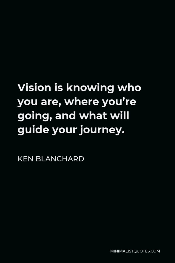 Ken Blanchard Quote - Vision is knowing who you are, where you're going, and what will guide your journey.