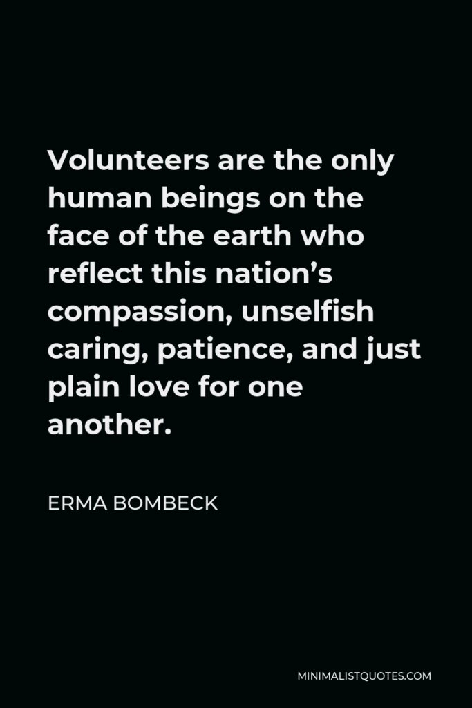 Erma Bombeck Quote - Volunteers are the only human beings on the face of the earth who reflect this nation's compassion, unselfish caring, patience, and just plain love for one another.