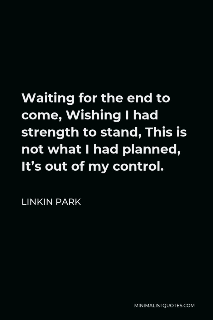 Linkin Park Quote - Waiting for the end to come, Wishing I had strength to stand, This is not what I had planned, It's out of my control.