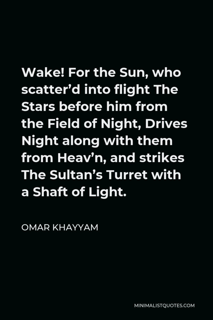 Omar Khayyam Quote - Wake! For the Sun, who scatter'd into flight The Stars before him from the Field of Night, Drives Night along with them from Heav'n, and strikes The Sultan's Turret with a Shaft of Light.