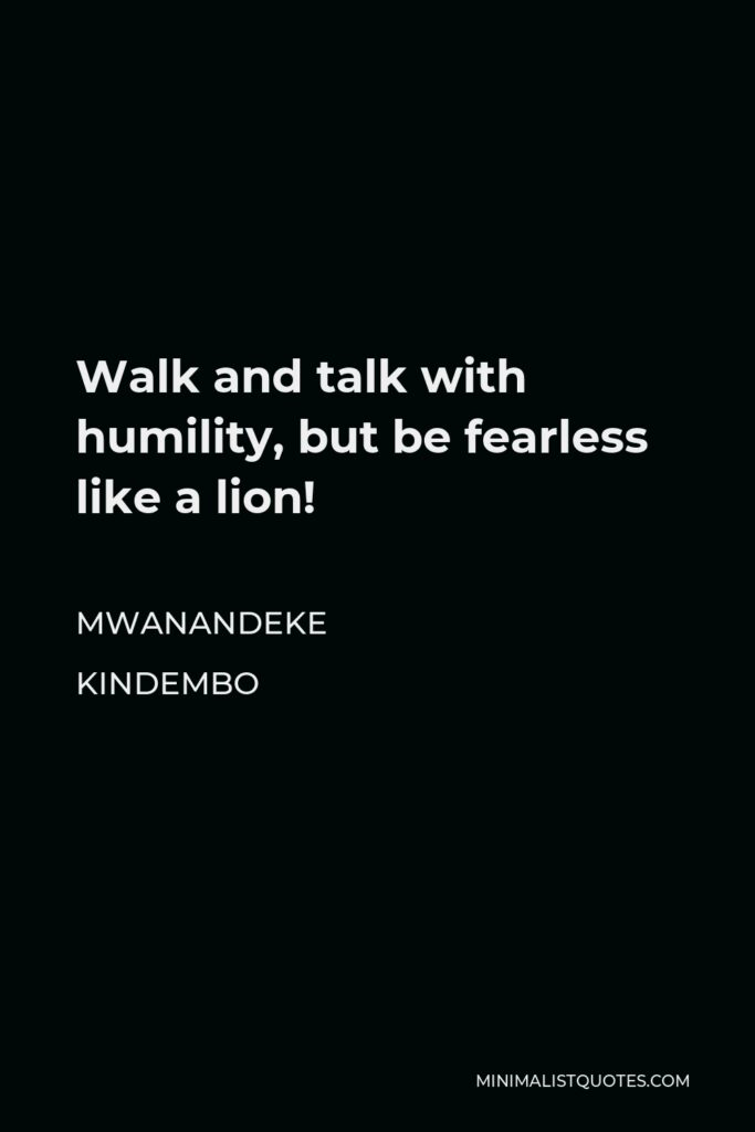 Mwanandeke Kindembo Quote - Walk and talk with humility, but be fearless like a lion!