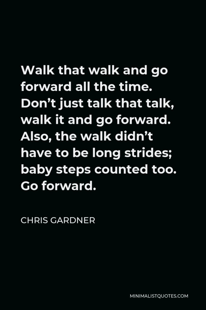 Chris Gardner Quote - Walk that walk and go forward all the time. Don't just talk that talk, walk it and go forward. Also, the walk didn't have to be long strides; baby steps counted too. Go forward.