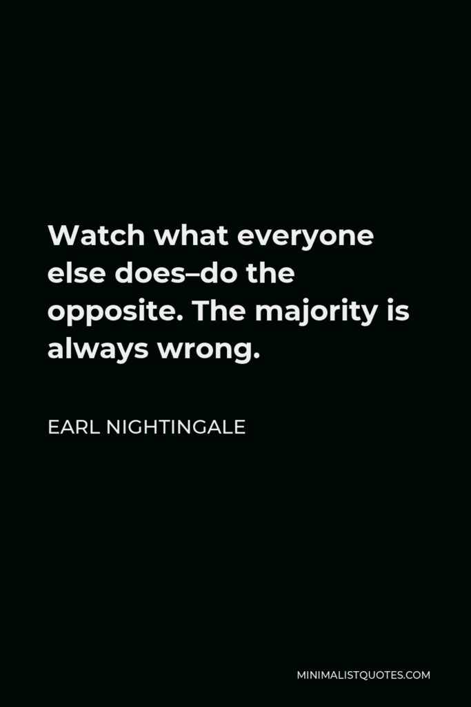 Earl Nightingale Quote - Watch what everyone else does–do the opposite. The majority is always wrong.