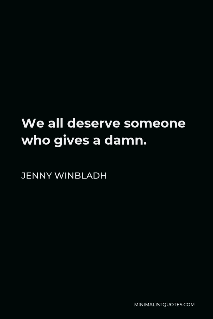 Jenny Winbladh Quote - We all deserve someone who gives a damn.