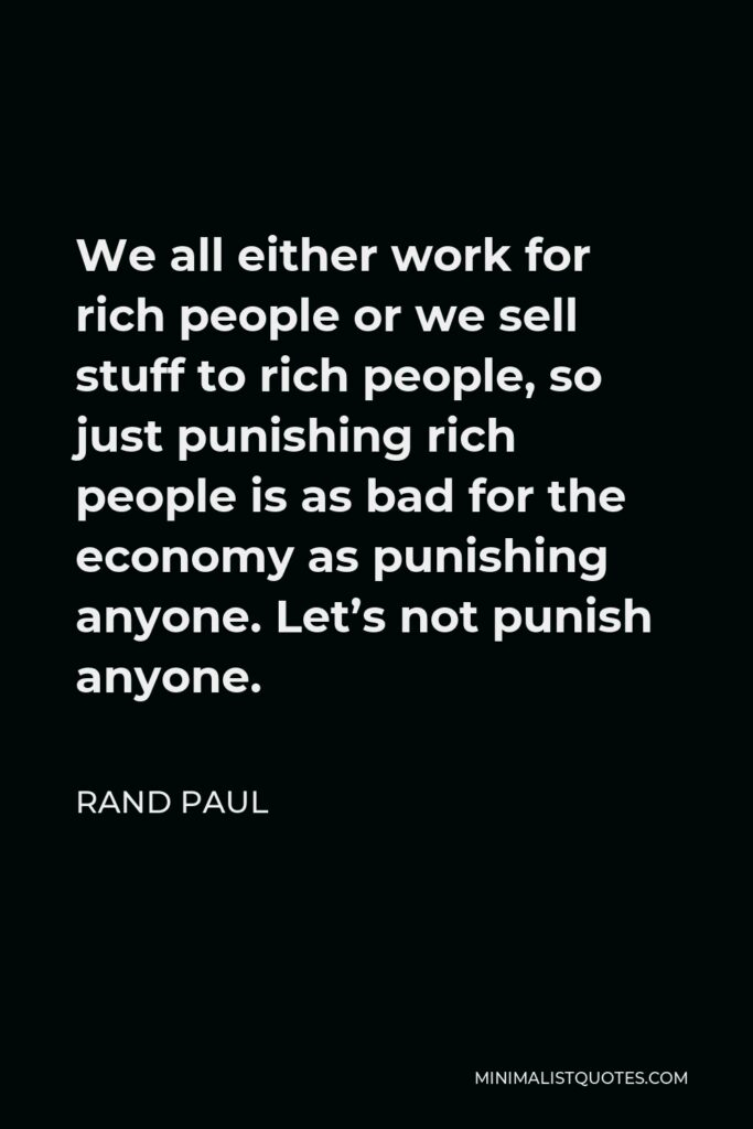 Rand Paul Quote - We all either work for rich people or we sell stuff to rich people, so just punishing rich people is as bad for the economy as punishing anyone. Let's not punish anyone.