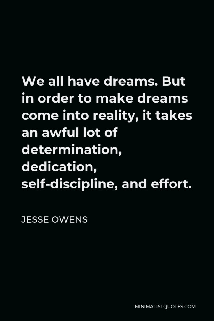 Jesse Owens Quote - We all have dreams. But in order to make dreams come into reality, it takes an awful lot of determination, dedication, self-discipline, and effort.