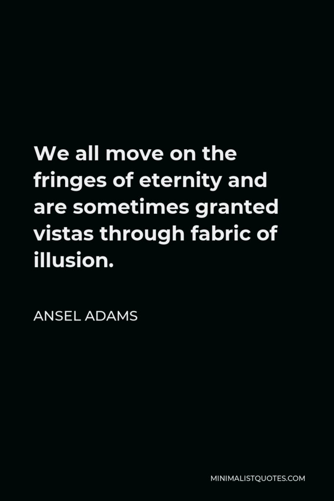 Ansel Adams Quote - We all move on the fringes of eternity and are sometimes granted vistas through fabric of illusion.