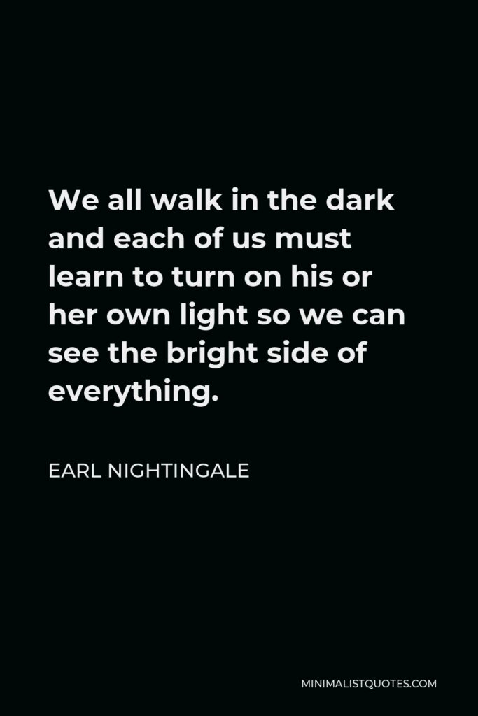 Earl Nightingale Quote - We all walk in the dark and each of us must learn to turn on his or her own light so we can see the bright side of everything.