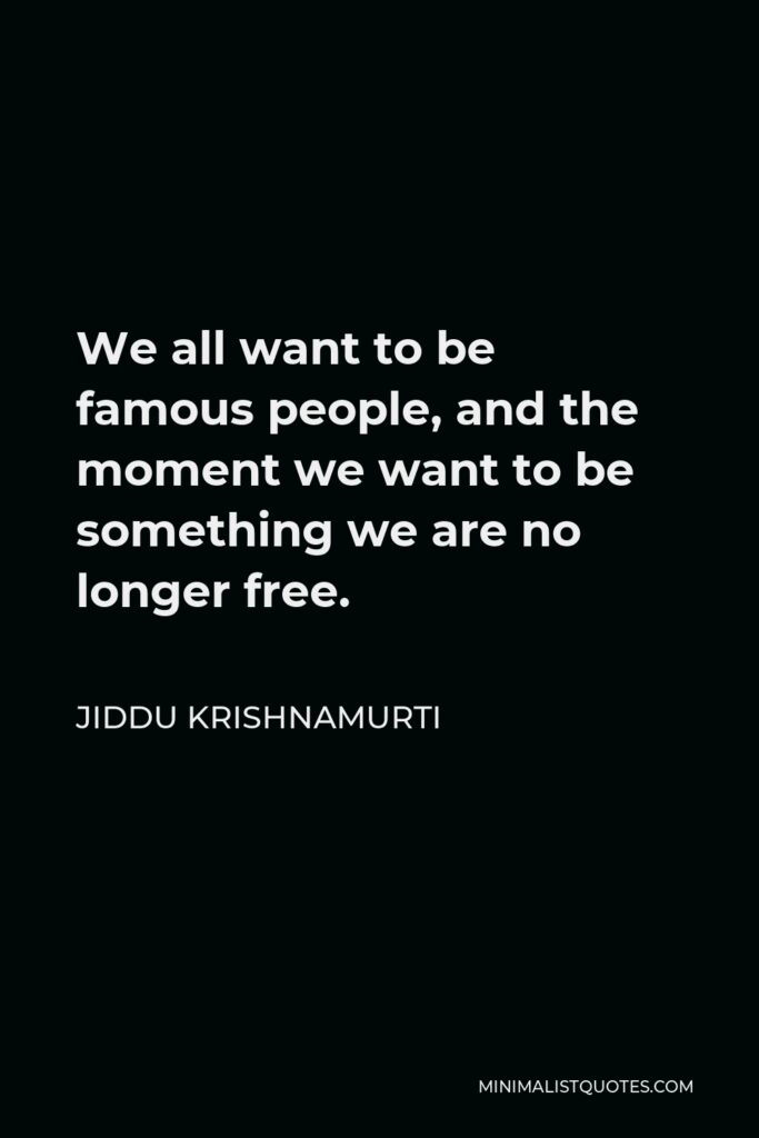 Jiddu Krishnamurti Quote - We all want to be famous people, and the moment we want to be something we are no longer free.