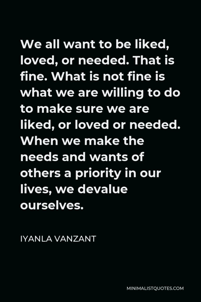 Iyanla Vanzant Quote - We all want to be liked, loved, or needed. That is fine. What is not fine is what we are willing to do to make sure we are liked, or loved or needed. When we make the needs and wants of others a priority in our lives, we devalue ourselves.