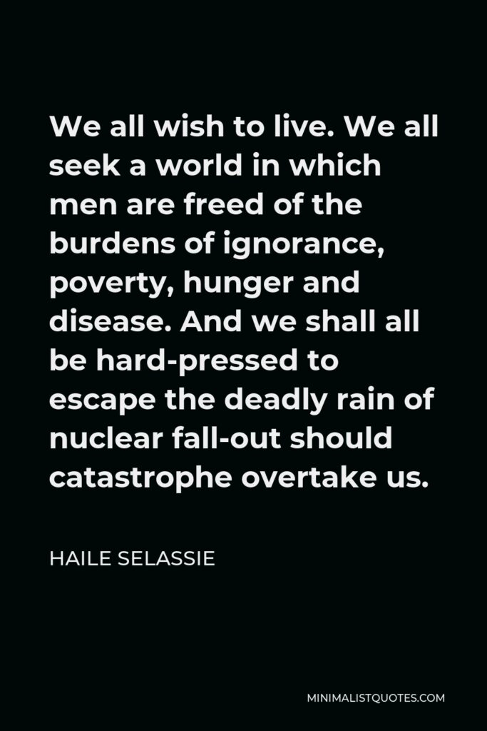 Haile Selassie Quote - We all wish to live. We all seek a world in which men are freed of the burdens of ignorance, poverty, hunger and disease. And we shall all be hard-pressed to escape the deadly rain of nuclear fall-out should catastrophe overtake us.