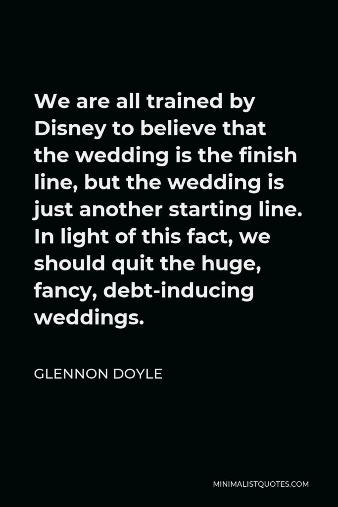 Glennon Doyle Quote - We are all trained by Disney to believe that the wedding is the finish line, but the wedding is just another starting line. In light of this fact, we should quit the huge, fancy, debt-inducing weddings.