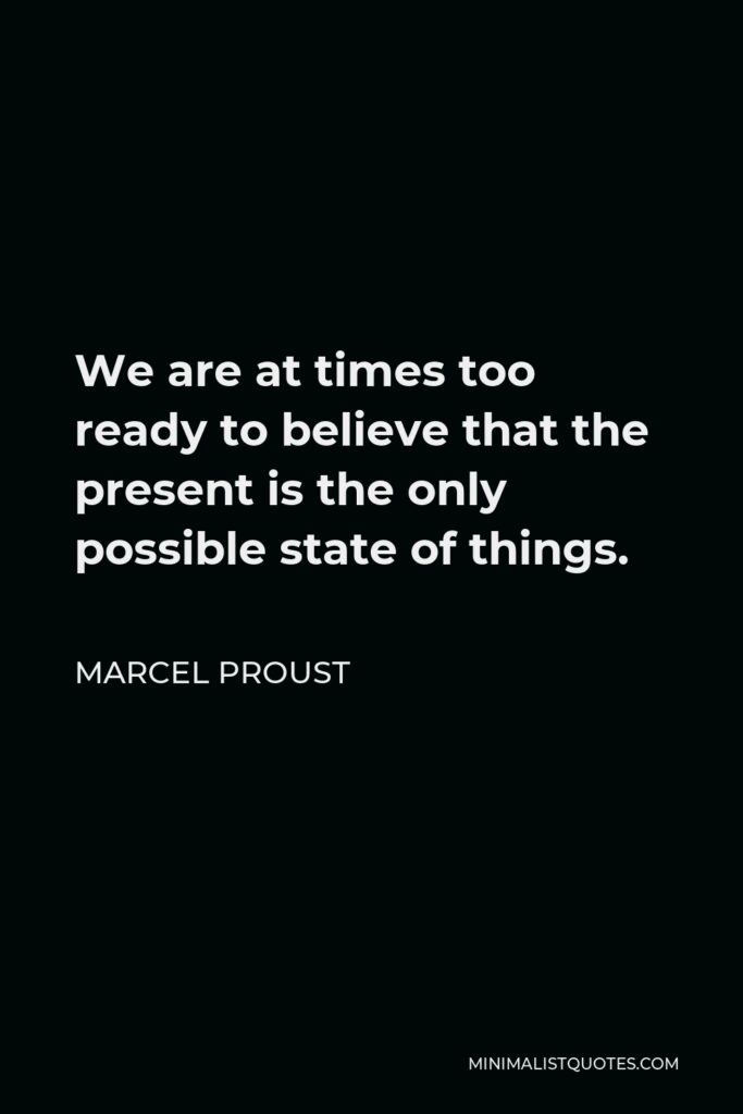 Marcel Proust Quote - We are at times too ready to believe that the present is the only possible state of things.