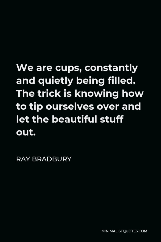 Ray Bradbury Quote - We are cups, constantly and quietly being filled. The trick is knowing how to tip ourselves over and let the beautiful stuff out.