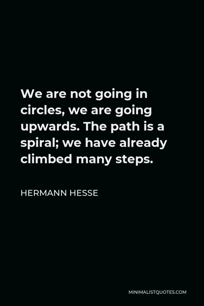 Hermann Hesse Quote - We are not going in circles, we are going upwards. The path is a spiral; we have already climbed many steps.