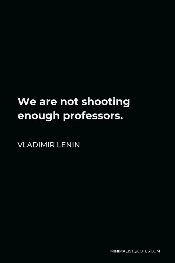 Vladimir Lenin Quote - We are not shooting enough professors.