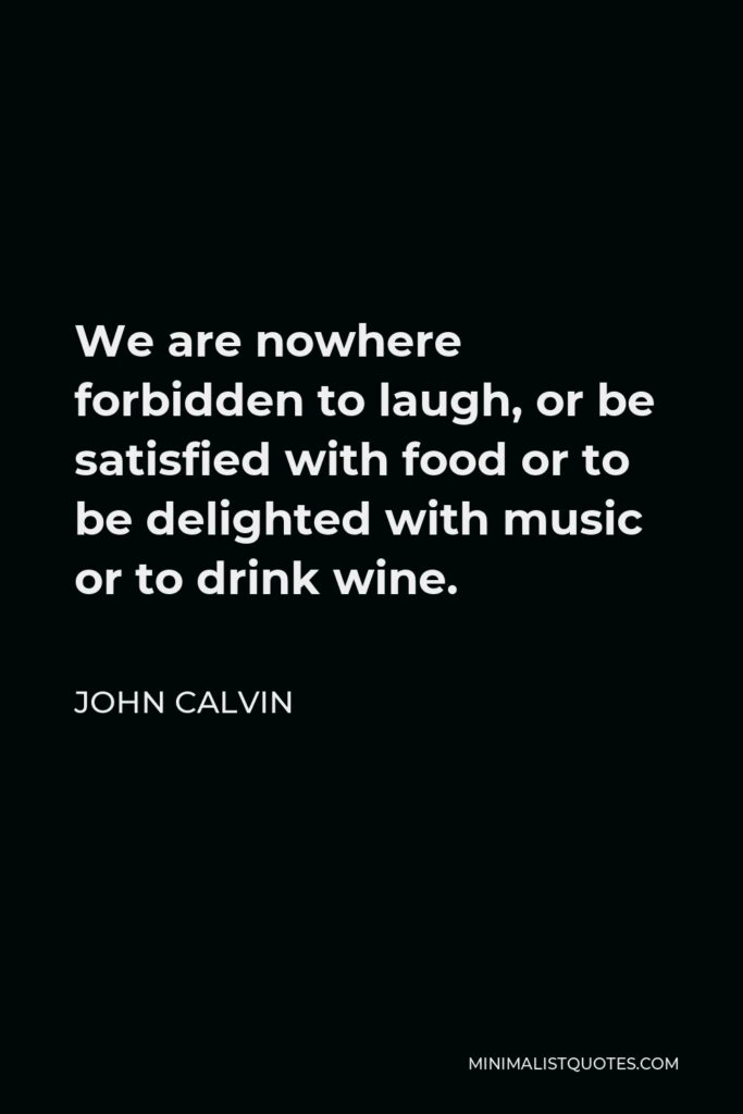 John Calvin Quote - We are nowhere forbidden to laugh, or be satisfied with food or to be delighted with music or to drink wine.
