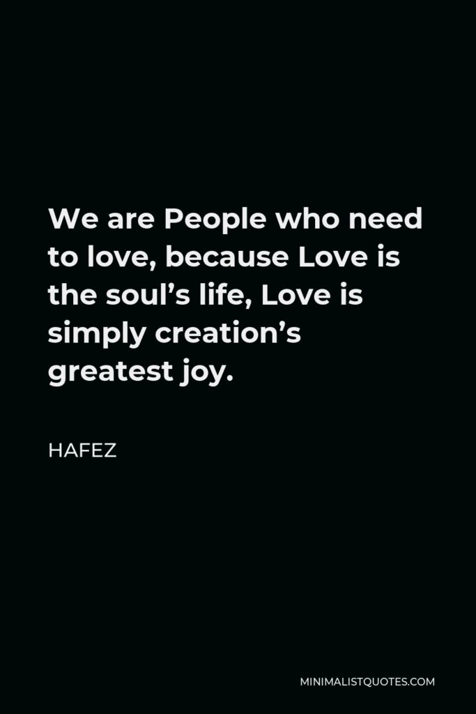 Hafez Quote - We are People who need to love, because Love is the soul's life, Love is simply creation's greatest joy.