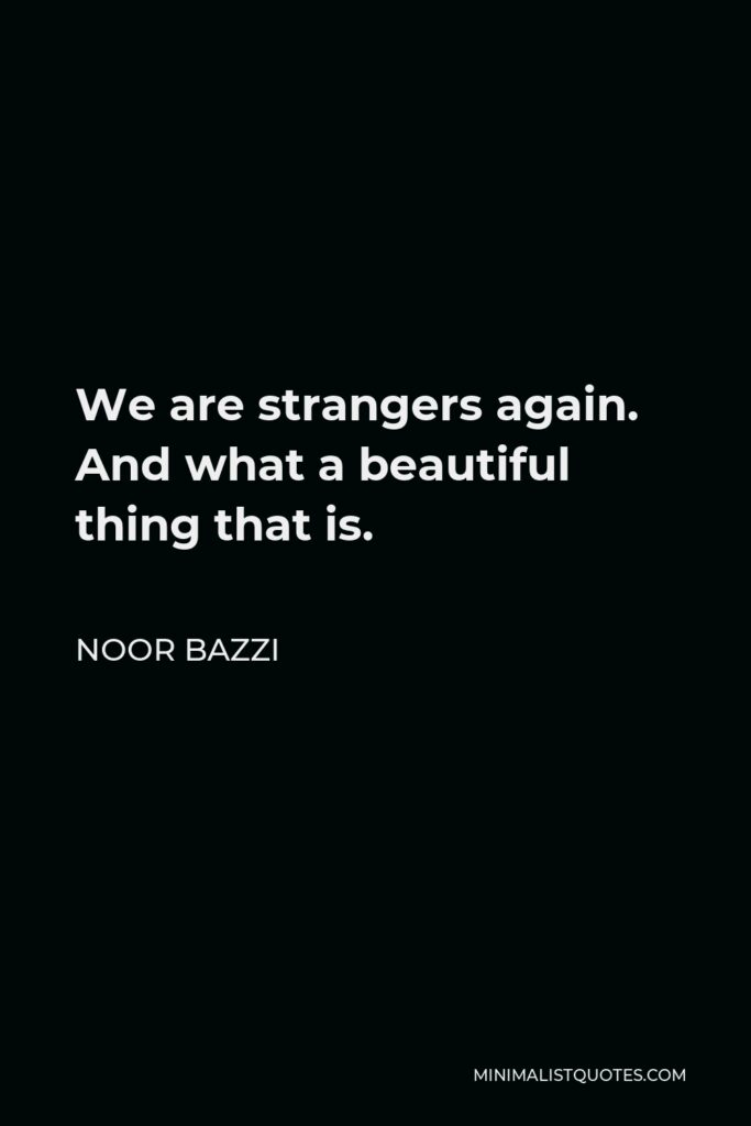Noor Bazzi Quote - We are strangers again. And what a beautiful thing that is.